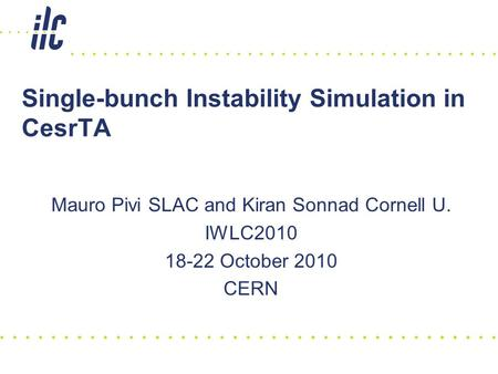 Single-bunch Instability Simulation in CesrTA Mauro Pivi SLAC and Kiran Sonnad Cornell U. IWLC2010 18-22 October 2010 CERN.
