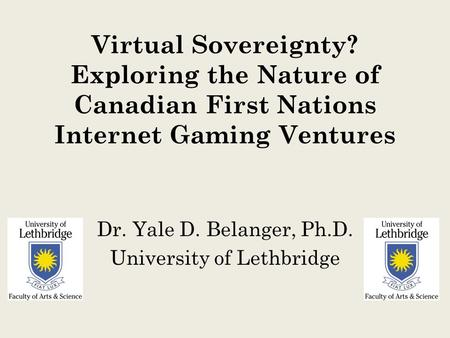 Virtual Sovereignty? Exploring the Nature of Canadian First Nations Internet Gaming Ventures Dr. Yale D. Belanger, Ph.D. University of Lethbridge.