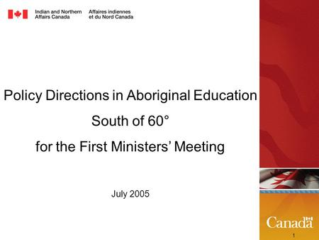 1 Policy Directions in Aboriginal Education South of 60° for the First Ministers' Meeting July 2005.