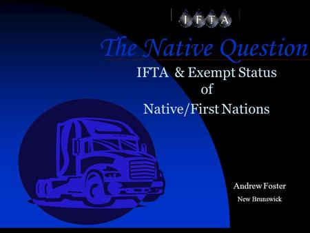 The Native Question IFTA & Exempt Status of Native/First Nations Andrew Foster New Brunswick.