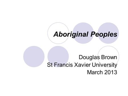 Aboriginal Peoples Douglas Brown St Francis Xavier University March 2013.