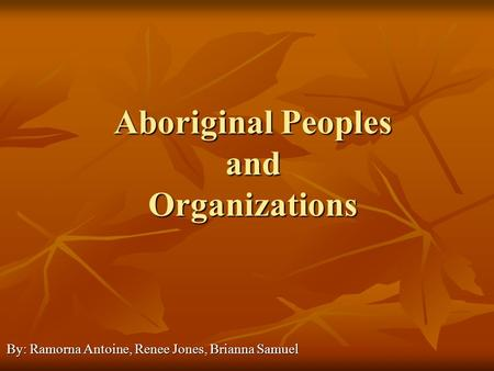 Aboriginal Peoples and Organizations By: Ramorna Antoine, Renee Jones, Brianna Samuel.