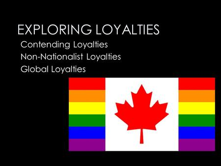 EXPLORING LOYALTIES Contending Loyalties Non-Nationalist Loyalties Global Loyalties.