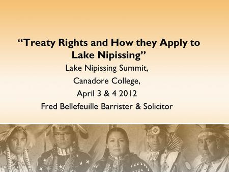 """Treaty Rights and How they Apply to Lake Nipissing"" Lake Nipissing Summit, Canadore College, April 3 & 4 2012 Fred Bellefeuille Barrister & Solicitor."
