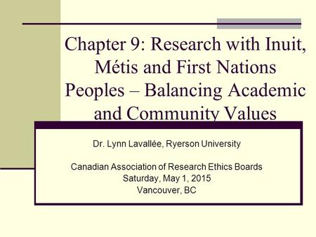 Chapter 9: Research with Inuit, Métis and First Nations Peoples – Balancing Academic and Community Values Dr. Lynn Lavallée, Ryerson University Canadian.