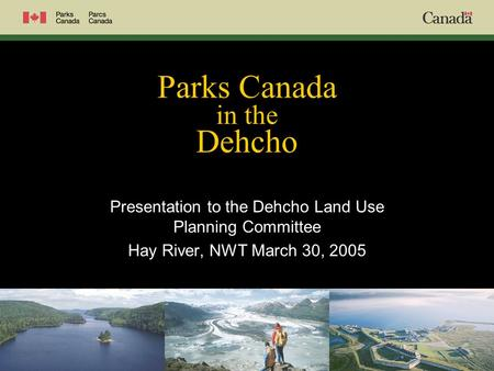 Parks Canada in the Dehcho Presentation to the Dehcho Land Use Planning Committee Hay River, NWT March 30, 2005.