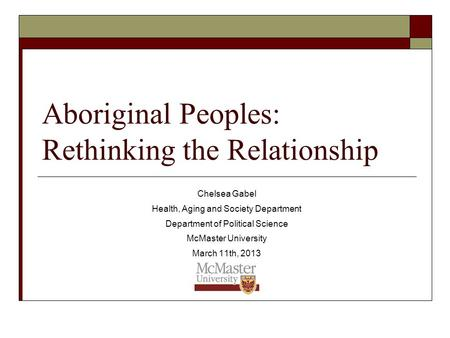 Aboriginal Peoples: Rethinking the Relationship Chelsea Gabel Health, Aging and Society Department Department of Political Science McMaster University.