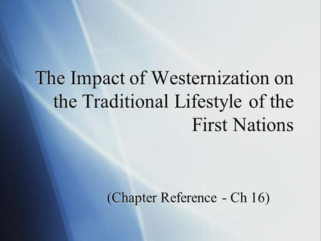 The Impact of Westernization on the Traditional Lifestyle of the First Nations (Chapter Reference - Ch 16)
