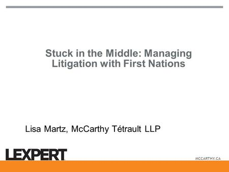 MCCARTHY.CA Stuck in the Middle: Managing Litigation with First Nations Lisa Martz, McCarthy Tétrault LLP.
