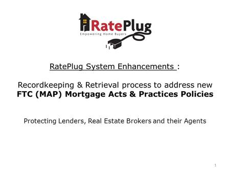 11 RatePlug System Enhancements : Recordkeeping & Retrieval process to address new FTC (MAP) Mortgage Acts & Practices Policies Protecting Lenders, Real.
