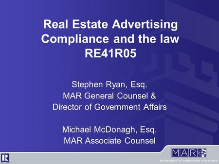 Real Estate Advertising Compliance and the law RE41R05 Stephen Ryan, Esq. MAR General Counsel & Director of Government Affairs Michael McDonagh, Esq. MAR.