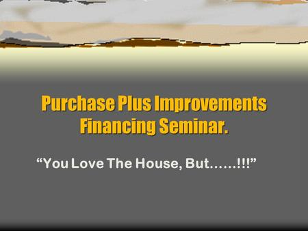 "Purchase Plus Improvements Financing Seminar. ""You Love The House, But……!!!"""