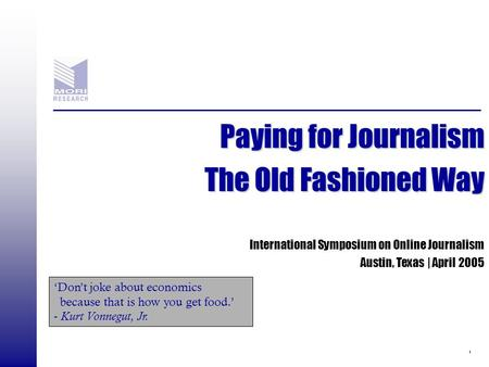 1 Paying for Journalism The Old Fashioned Way International Symposium on Online Journalism Austin, Texas | April 2005 'Don't joke about economics because.