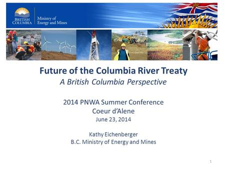 Future of the Columbia River Treaty A British Columbia Perspective 2014 PNWA Summer Conference Coeur d'Alene June 23, 2014 Kathy Eichenberger B.C. Ministry.