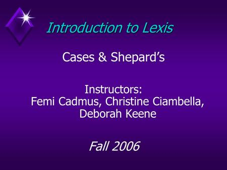 Introduction to Lexis Cases & Shepard's Instructors: Femi Cadmus, Christine Ciambella, Deborah Keene Fall 2006.
