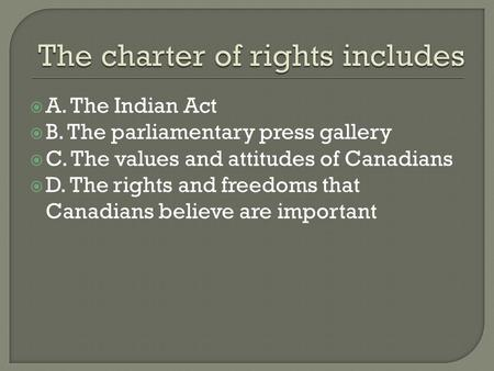  A. The Indian Act  B. The parliamentary press gallery  C. The values and attitudes of Canadians  D. The rights and freedoms that Canadians believe.