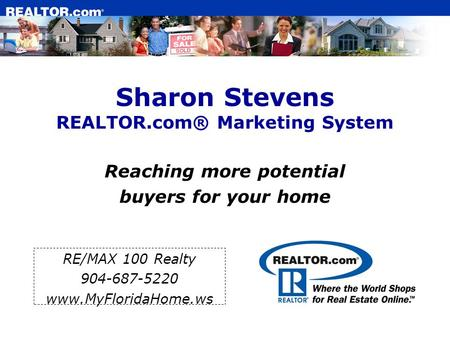 Sharon Stevens REALTOR.com® Marketing System Reaching more potential buyers for your home RE/MAX 100 Realty 904-687-5220 www.MyFloridaHome.ws.