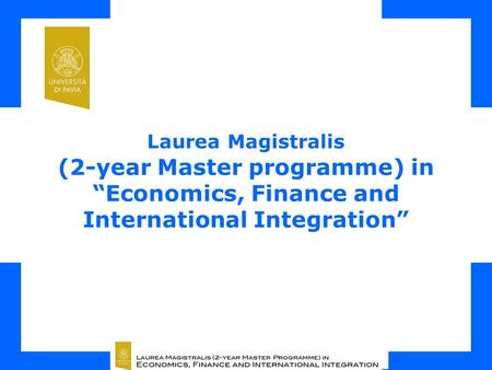 "Laurea Magistralis (2-year Master programme) in ""Economics, Finance and International Integration"" Università degli Studi di Pavia Department of Economics."