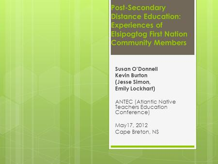 Post-Secondary Distance Education: Experiences of Elsipogtog First Nation Community Members Susan O'Donnell Kevin Burton (Jesse Simon, Emily Lockhart)