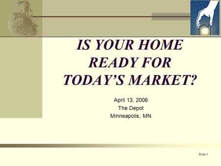 Slide 1 IS YOUR HOME READY FOR TODAY'S MARKET? April 13, 2006 The Depot Minneapolis, MN.