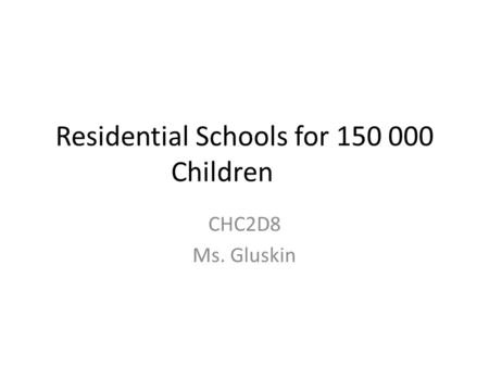 Residential Schools for 150 000 Children CHC2D8 Ms. Gluskin.