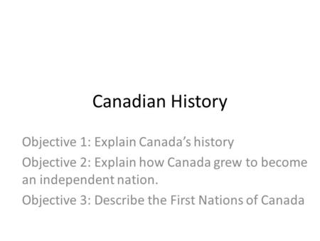 Canadian History Objective 1: Explain Canada's history Objective 2: Explain how Canada grew to become an independent nation. Objective 3: Describe the.