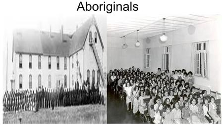 Aboriginals. Aboriginal schools Kids ages 7-15 were required to go to school Children were not allowed to speak their first language Children were separated.