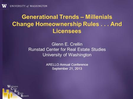 Generational Trends – Millenials Change Homeownership Rules... And Licensees Glenn E. Crellin Runstad Center for Real Estate Studies University of Washington.