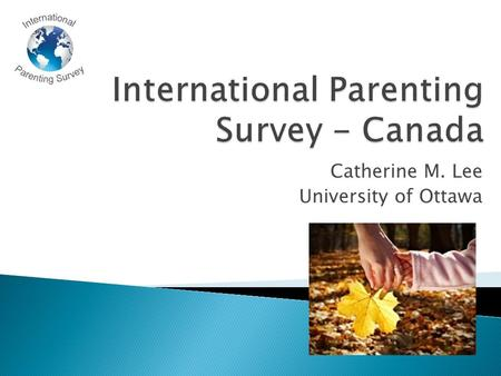 Catherine M. Lee University of Ottawa. IPS Australia 14 Canadian investigators 29 partner agencies 1938 parents uOttawa report team.