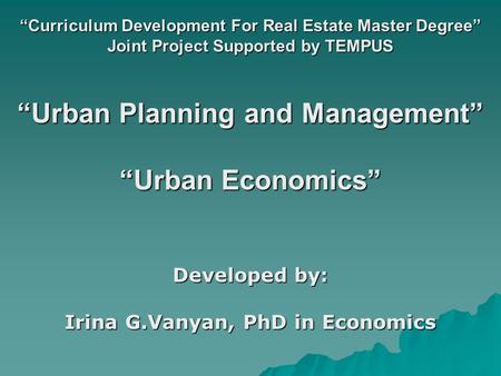 """Curriculum Development For Real Estate Master Degree"" Joint Project Supported by TEMPUS ""Urban Planning and Management"" ""Urban Economics"" Developed by:"