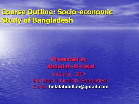 Course Outline: Socio-economic Study of Bangladesh Presented by Abdullah-Al-Helal Presented by Abdullah-Al-Helal Lecturer, GED Northern University Bangladesh.