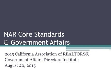 NAR Core Standards & Government Affairs 2015 California Association of REALTORS® Government Affairs Directors Institute August 20, 2015.