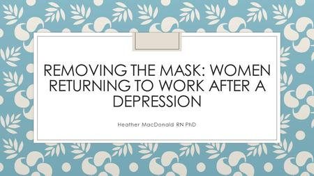 REMOVING THE MASK: WOMEN RETURNING TO WORK AFTER A DEPRESSION Heather MacDonald RN PhD.