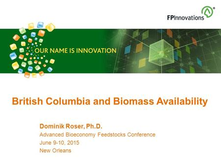 Dominik Roser, Ph.D. Advanced Bioeconomy Feedstocks Conference June 9-10, 2015 New Orleans British Columbia and Biomass Availability.