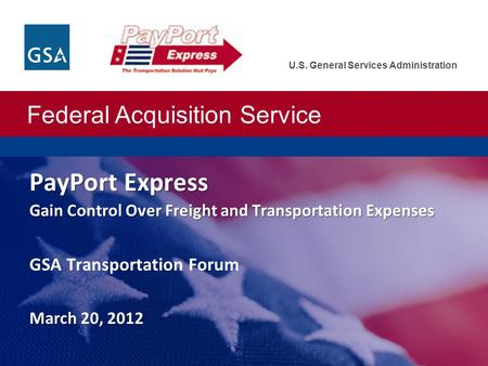 Federal Acquisition Service U.S. General Services Administration PayPort Express Gain Control Over Freight and Transportation Expenses March 20, 2012 PayPort.