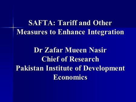 SAFTA: Tariff and Other Measures to Enhance Integration Dr Zafar Mueen Nasir Chief of Research Pakistan Institute of Development Economics.
