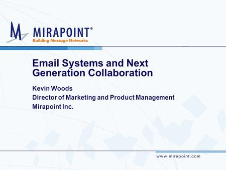 Email Systems and Next Generation Collaboration Kevin Woods Director of Marketing and Product Management Mirapoint Inc.