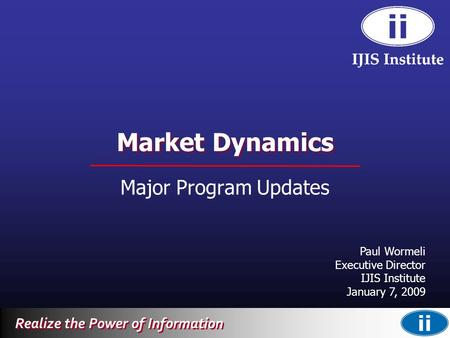 Realize the Power of Information Market Dynamics Major Program Updates Paul Wormeli Executive Director IJIS Institute January 7, 2009.