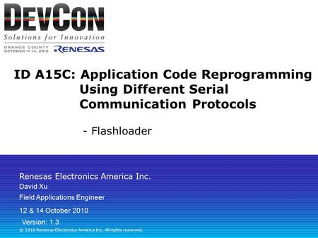 Renesas Electronics America Inc. © 2010 Renesas Electronics America Inc. All rights reserved. ID A15C: Application Code Reprogramming Using Different Serial.
