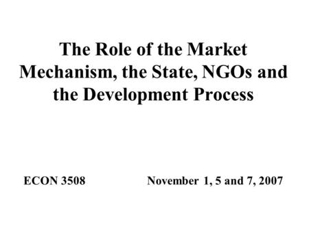 The Role of the Market Mechanism, the State, NGOs and the Development Process ECON 3508November 1, 5 and 7, 2007.