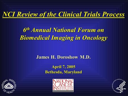 NCI Review of the Clinical Trials Process 6 th Annual National Forum on Biomedical Imaging in Oncology James H. Doroshow M.D. April 7, 2005 Bethesda, Maryland.