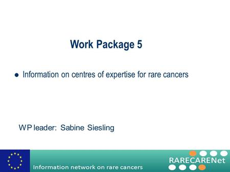 Work Package 5 Information on centres of expertise for rare cancers WP leader: Sabine Siesling.