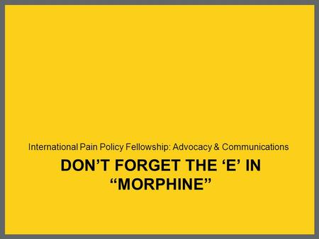 "DON'T FORGET THE 'E' IN ""MORPHINE"" International Pain Policy Fellowship: Advocacy & Communications."