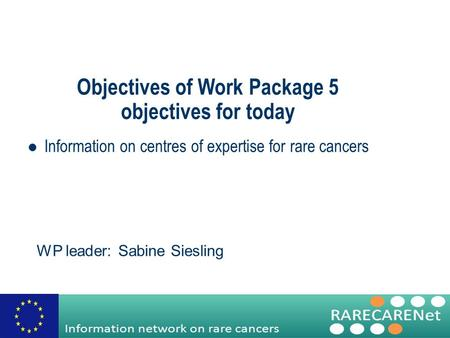Objectives of Work Package 5 objectives for today Information on centres of expertise for rare cancers WP leader: Sabine Siesling.