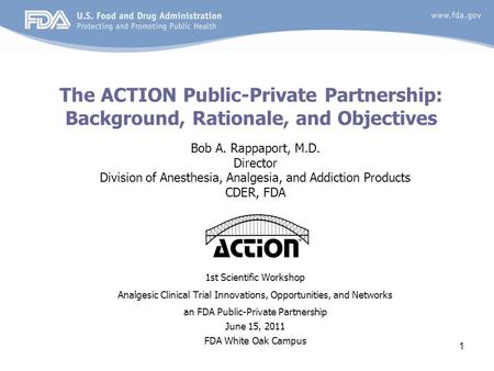 1 The ACTION Public-Private Partnership: Background, Rationale, and Objectives Bob A. Rappaport, M.D. Director Division of Anesthesia, Analgesia, and Addiction.