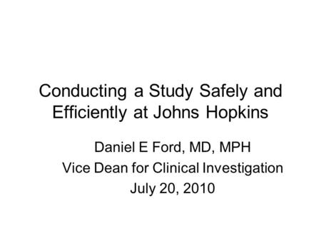 Conducting a Study Safely and Efficiently at Johns Hopkins Daniel E Ford, MD, MPH Vice Dean for Clinical Investigation July 20, 2010.