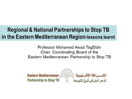 Regional & National Partnerships to Stop TB in the Eastern Mediterranean Region -lessons learnt Professor Mohamed Awad TagEldin Chair, Coordinating Board.