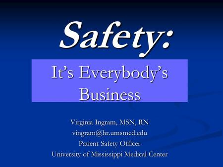 Safety: It's Everybody's Business Virginia Ingram, MSN, RN Patient Safety Officer University of Mississippi Medical Center.