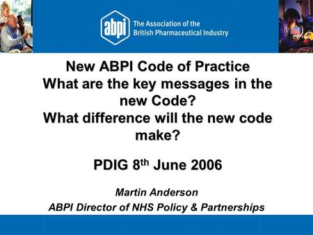 New ABPI Code of Practice What are the key messages in the new Code? What difference will the new code make? PDIG 8 th June 2006 Martin Anderson ABPI Director.
