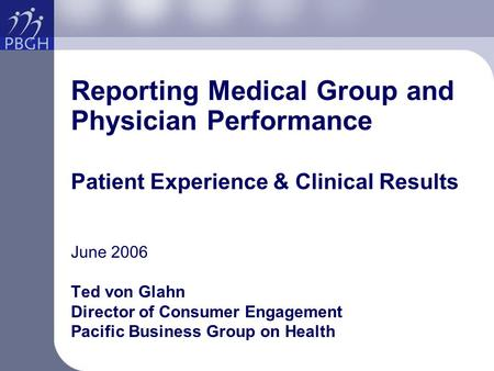 Reporting Medical Group and Physician Performance Patient Experience & Clinical Results June 2006 Ted von Glahn Director of Consumer Engagement Pacific.
